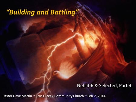 """Building and Battling"" Neh 4-6 & Selected, Part 4 Pastor Dave Martin ~ Cross Creek Community Church ~ Feb 2, 2014."