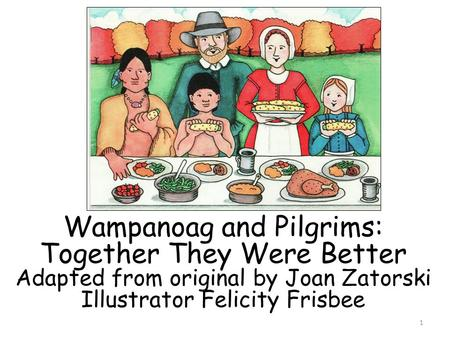 Wampanoag and Pilgrims: Together They Were Better Adapted from original by Joan Zatorski Illustrator Felicity Frisbee 1.