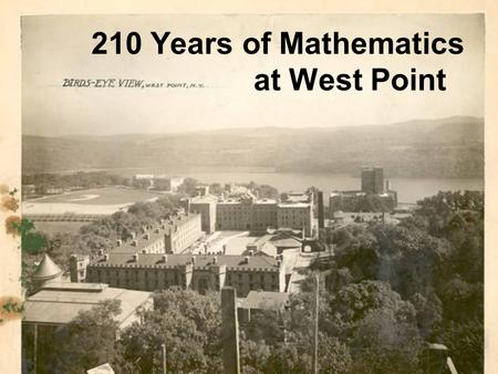 210 Years of Mathematics at West Point. West Point Founded 1802 In 1793 Washington held a Cabinet meeting to discuss an academy. Hamilton and Knox were.