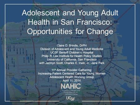 Adolescent and Young Adult Health in San Francisco: Opportunities for Change Claire D. Brindis, DrPH Division of Adolescent and Young Adult Medicine UCSF.