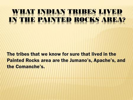The tribes that we know for sure that lived in the Painted Rocks area are the Jumano's, Apache's, and the Comanche's.