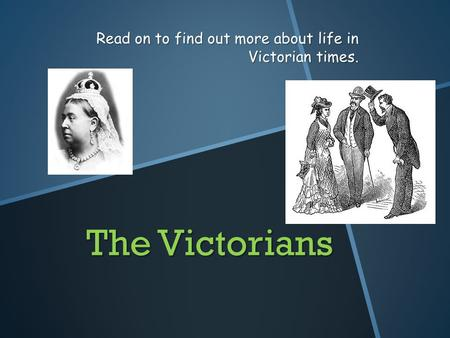 The Victorians Read on to find out more about life in Victorian times.