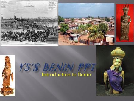 Introduction to Benin This term we have been learning all about Benin. All of the work you are about to see is written by and stars year 5. Now we hope.