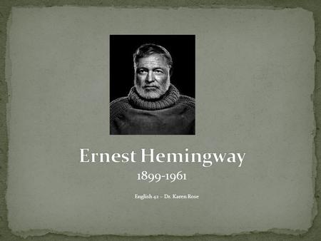 1899-1961 English 42 – Dr. Karen Rose. Ernest Miller Hemingway was born in Oak Park, Illinois in 1899. Oak Park is a suburb of Chicago, nine miles from.