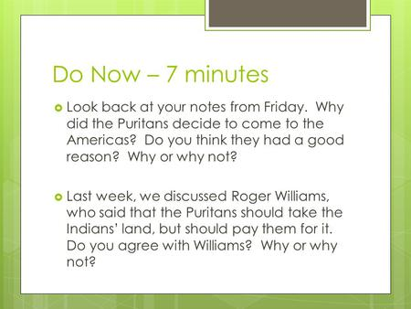 Do Now – 7 minutes  Look back at your notes from Friday. Why did the Puritans decide to come to the Americas? Do you think they had a good reason? Why.
