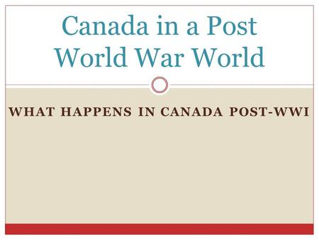 WHAT HAPPENS IN CANADA POST-WWI Canada in a Post World War World.