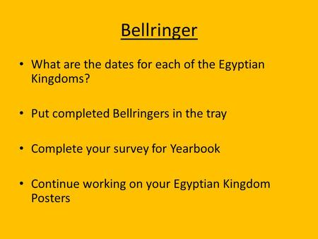 Bellringer What are the dates for each of the Egyptian Kingdoms? Put completed Bellringers in the tray Complete your survey for Yearbook Continue working.