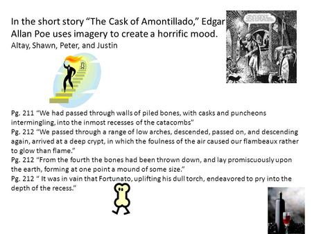 "In the short story ""The Cask of Amontillado,"" Edgar Allan Poe uses imagery to create a horrific mood. by: Altay, Shawn, Peter, and Justin Pg. 211 ""We had."