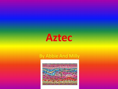 Aztec By Abbie And Milly. introduction The Aztecs lived in Mexico (1325-1525),At the same time the Tudors were living in England. The Aztecs were a powerful.