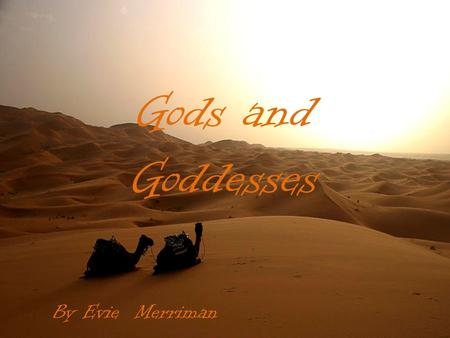 Gods and Goddesses By Evie Merriman Gods Bes Bes was a very important God because he looked after pregnant women, newborn babies and the rest of the.