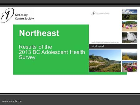Www.mcs.bc.ca Northeast Results of the 2013 BC Adolescent Health Survey.