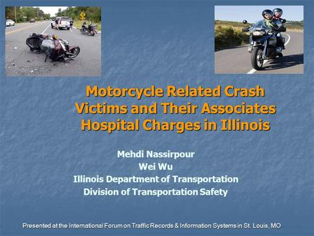 Motorcycle Related Crash Victims and Their Associates Hospital Charges in Illinois Mehdi Nassirpour Wei Wu Illinois Department of Transportation Division.