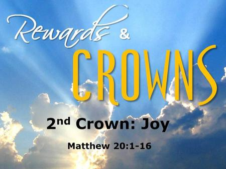 "2 nd Crown: Joy Matthew 20:1-16. 2 nd Crown: Joy Intro Matthew 20:1 ""…for the Kingdom of heaven is like…"" The larger context for this parable — A teaching."
