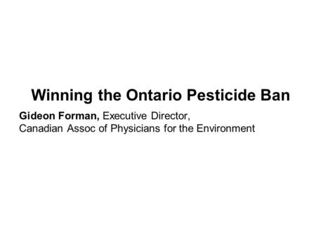 Winning the Ontario Pesticide Ban Gideon Forman, Executive Director, Canadian Assoc of Physicians for the Environment.