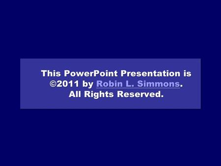 This PowerPoint Presentation is ©2011 by Robin L. Simmons. All Rights Reserved. Robin L. SimmonsRobin L. Simmons This PowerPoint Presentation is ©2011.