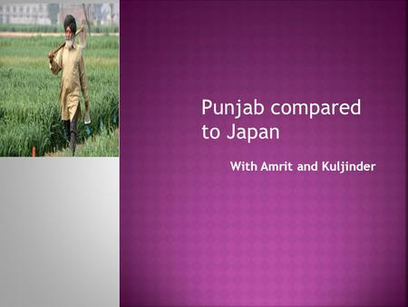 With Amrit and Kuljinder Punjab compared to Japan.