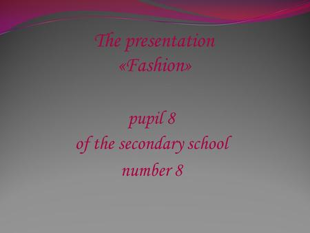 The presentation «Fashion» pupil 8 of the secondary school number 8.
