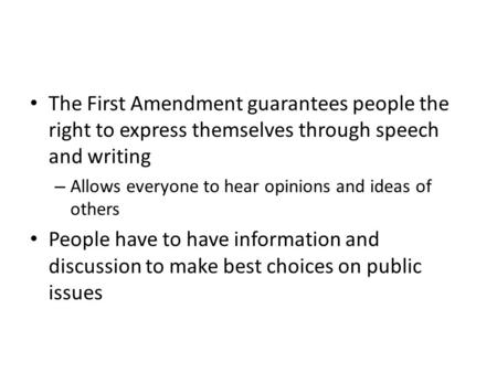 The First Amendment guarantees people the right to express themselves through speech and writing – Allows everyone to hear opinions and ideas of others.