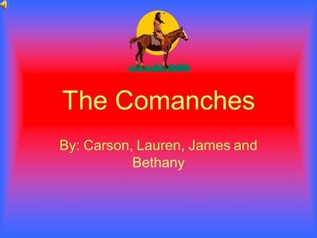 The Comanches By: Carson, Lauren, James and Bethany.