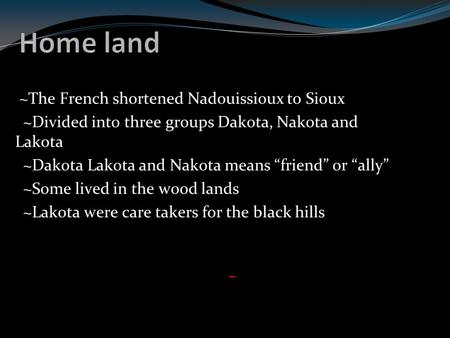 "~The French shortened Nadouissioux to Sioux ~Divided into three groups Dakota, Nakota and Lakota ~Dakota Lakota and Nakota means ""friend"" or ""ally"" ~Some."