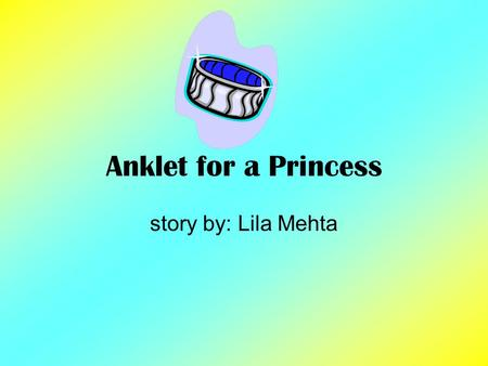 Anklet for a Princess story by: Lila Mehta. Setting The Setting in the story Anklet for a Princess is a small house in India near a small lake.