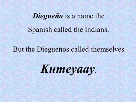 Diegueño is a name the Spanish called the Indians. But the Diegueños called themselves Kumeyaay.