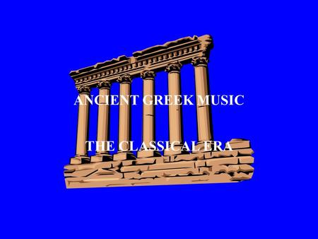ANCIENT GREEK MUSIC THE CLASSICAL ERA WHY DO WE STUDY ANCIENT GREECE? The enduring legacy of ancient Greece lies in the brilliance of its ideas and the.