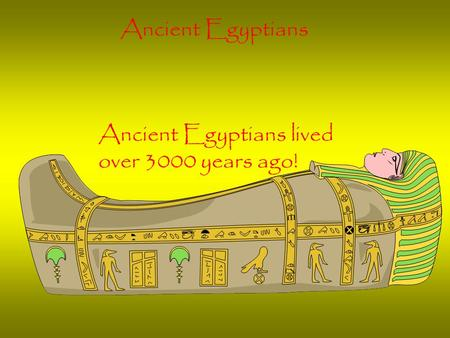 Ancient Egyptians Ancient Egyptians lived over 3000 years ago!