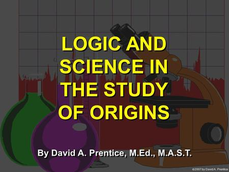  2007 by David A. Prentice LOGIC AND SCIENCE IN THE STUDY OF ORIGINS By David A. Prentice, M.Ed., M.A.S.T.