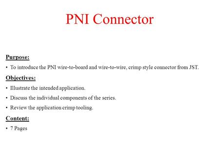 PNI Connector Purpose: To introduce the PNI wire-to-board and wire-to-wire, crimp style connector from JST. Objectives: Illustrate the intended application.