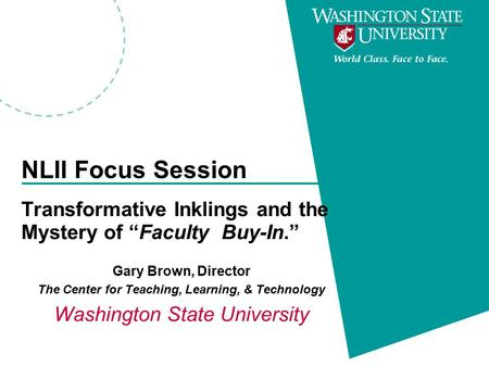 "NLII Focus Session Transformative Inklings and the Mystery of ""Faculty Buy-In."" Gary Brown, Director The Center for Teaching, Learning, & Technology Washington."