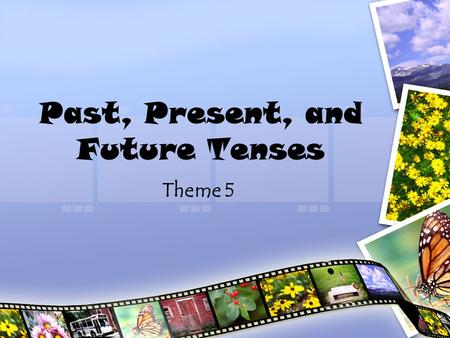 Past, Present, and Future Tenses Theme 5. Tense The tense of the verb tells the time of action. –Past –Present –Future.