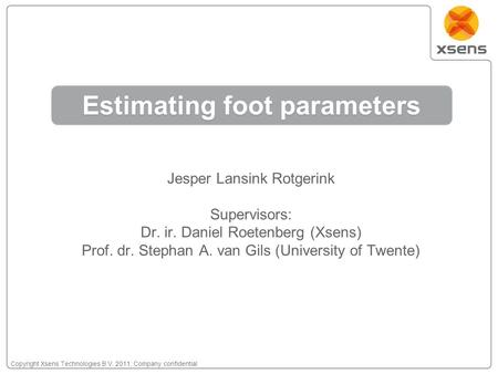 Copyright Xsens Technologies B.V. 2011; Company confidential Estimating foot parameters Jesper Lansink Rotgerink Supervisors: Dr. ir. Daniel Roetenberg.