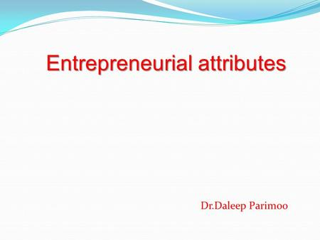 Entrepreneurial attributes Dr.Daleep Parimoo. Attributes of an Entrepreneur Out of Box Thinker One who thinks differently. One who On that lonely island.