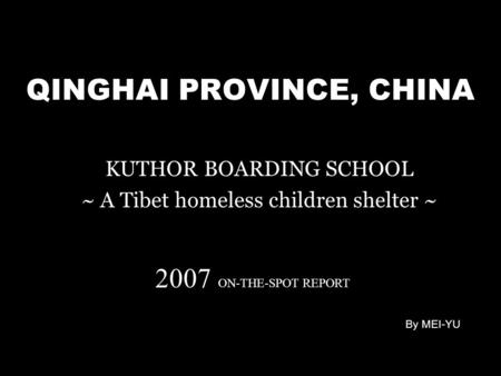 QINGHAI PROVINCE, CHINA KUTHOR BOARDING SCHOOL ~ A Tibet homeless children shelter ~ 2007 ON-THE-SPOT REPORT By MEI-YU.