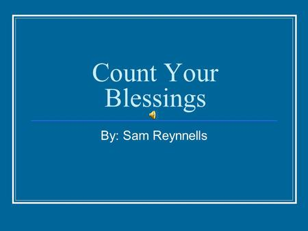 Count Your Blessings By: Sam Reynnells. I've never made a fortune, and it's probably too late now. But I don't worry about that much, I'm happy anyhow.