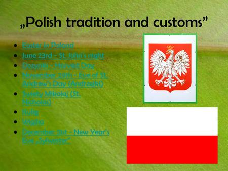 """Polish tradition and customs"" Easter in Poland June 23rd - St. John's night Dozynki - Harvest DayDozynki - Harvest Day November 29th - Eve of St. Andrew's."