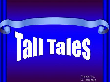 "Created by, C. Trembath. Tall Tales are a special kind of folk literature. ""Tall Tales"" is one of four categories of folktales that originated in North."