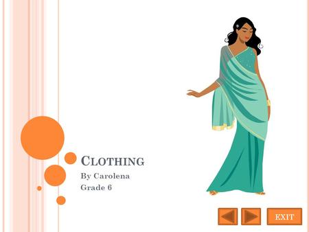 C LOTHING By Carolena Grade 6 EXIT. S ARI Women commonly wear the sari. A sari is a long dress with three parts, a tight blouse with a ankle length petticoat.