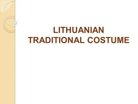 LITHUANIAN TRADITIONAL COSTUME. LITHUANIA TRADITIONAL COSTUME THERE ARE SMART TRADITIONAL CLOTHES OF LITHUANIAN PEASANTS. UNDER HISTORICAL, ECONOMICAL,