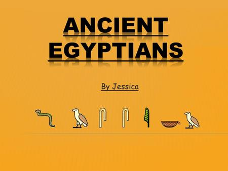 By Jessica. The Ancient Egyptians were one of the most important civilizations of the past. They were famous for Tombs, monuments, mummification and pyramids.