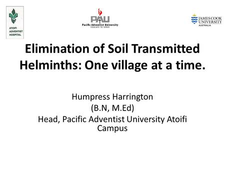 Elimination of Soil Transmitted Helminths: One village at a time. Humpress Harrington (B.N, M.Ed) Head, Pacific Adventist University Atoifi Campus.