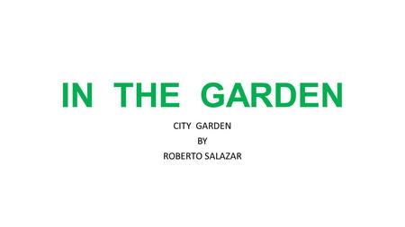 IN THE GARDEN CITY GARDEN BY ROBERTO SALAZAR. When we lived in the country, Dad and I had a garden. We planted beans, peas, and other vegetables. To.