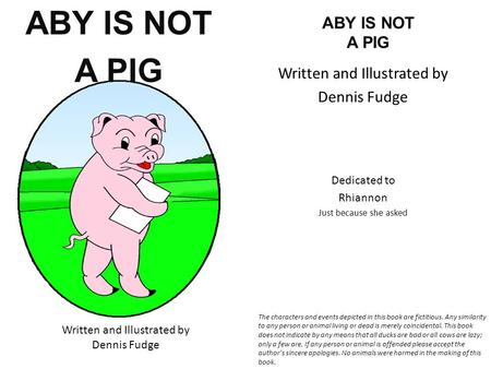 ABY IS NOT A PIG Written and Illustrated by Dennis Fudge ABY IS NOT A PIG Written and Illustrated by Dennis Fudge Dedicated to Rhiannon Just because she.