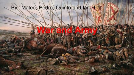 War and Army By : Mateo, Pedro, Quinto and Ian H..