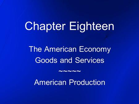 Chapter Eighteen The American Economy Goods and Services ~~~~~ American Production.