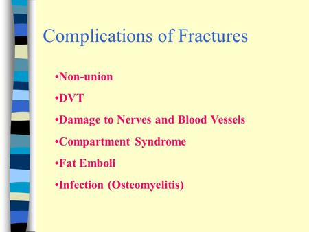 Complications of Fractures Non-union DVT Damage to Nerves and Blood Vessels Compartment Syndrome Fat Emboli Infection (Osteomyelitis)