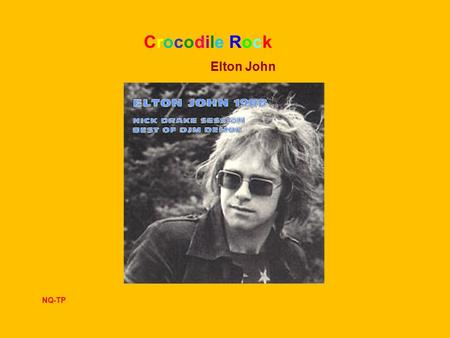 Crocodile Rock Elton John NQ-TP I remember when rock was young Me and Suzie had so much fun holding hands and skimming stones Had an old gold Chevy.