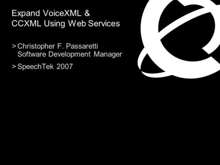 >Christopher F. Passaretti Software Development Manager >SpeechTek 2007 Expand VoiceXML & CCXML Using Web Services.