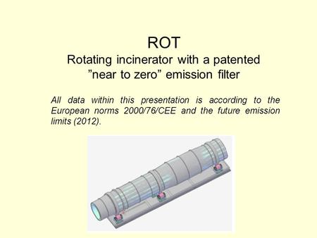 "ROT Rotating incinerator with a patented ""near to zero"" emission filter All data within this presentation is according to the European norms 2000/76/CEE."
